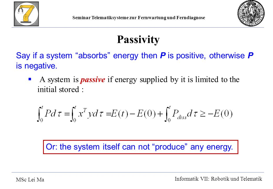 Seminar Telematiksysteme zur Fernwartung und Ferndiagnose MSc Lei Ma Informatik VII: Robotik und Telematik Passivity A system is passive if energy supplied by it is limited to the initial stored : Say if a system absorbs energy then P is positive, otherwise P is negative.
