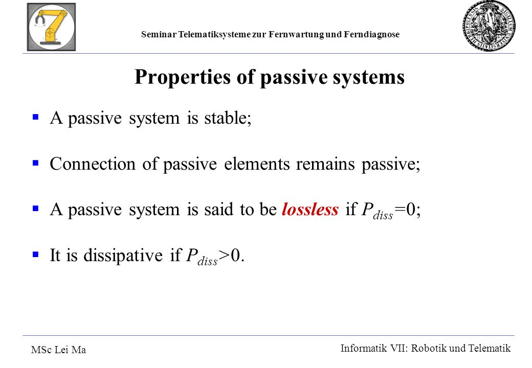 Seminar Telematiksysteme zur Fernwartung und Ferndiagnose MSc Lei Ma Informatik VII: Robotik und Telematik Properties of passive systems A passive system is stable; Connection of passive elements remains passive; A passive system is said to be lossless if P diss =0; It is dissipative if P diss >0.