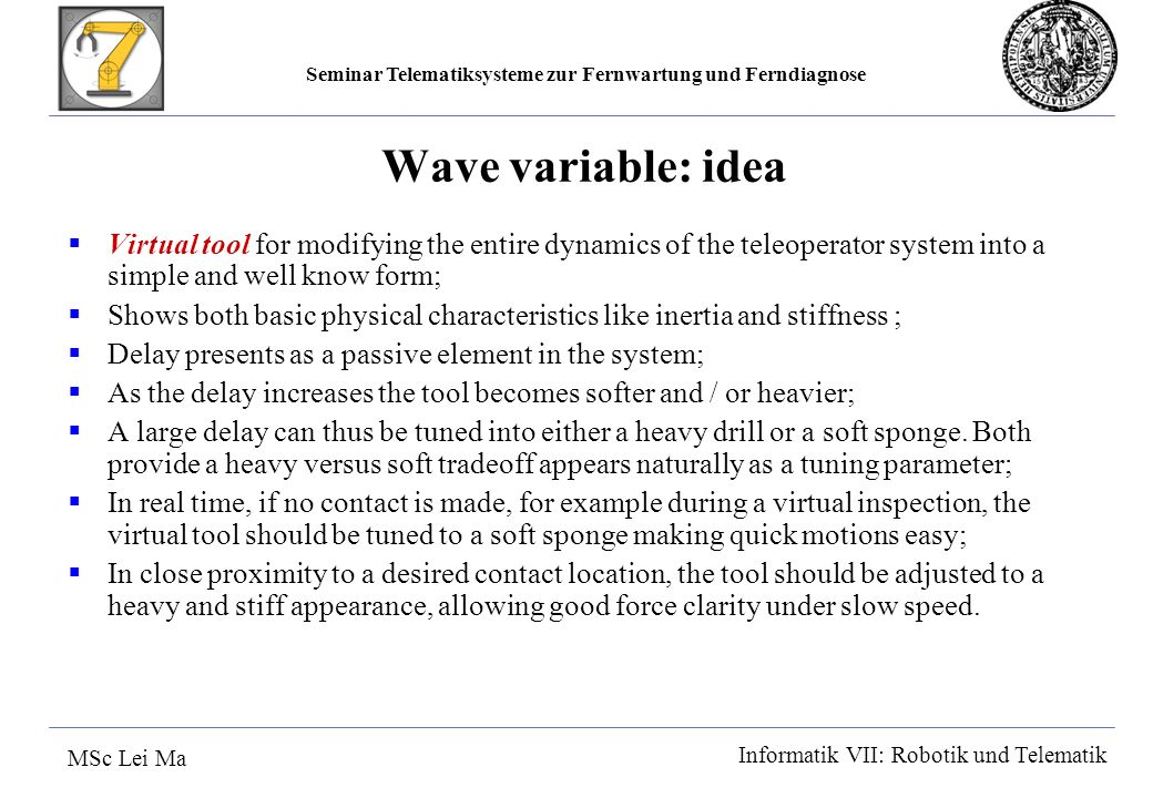 Seminar Telematiksysteme zur Fernwartung und Ferndiagnose MSc Lei Ma Informatik VII: Robotik und Telematik Wave variable: idea Virtual tool for modifying the entire dynamics of the teleoperator system into a simple and well know form; Shows both basic physical characteristics like inertia and stiffness ; Delay presents as a passive element in the system; As the delay increases the tool becomes softer and / or heavier; A large delay can thus be tuned into either a heavy drill or a soft sponge.
