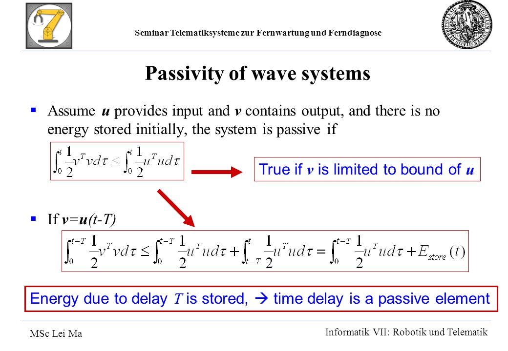 Seminar Telematiksysteme zur Fernwartung und Ferndiagnose MSc Lei Ma Informatik VII: Robotik und Telematik Passivity of wave systems Assume u provides input and v contains output, and there is no energy stored initially, the system is passive if If v=u(t-T) True if v is limited to bound of u Energy due to delay T is stored, time delay is a passive element