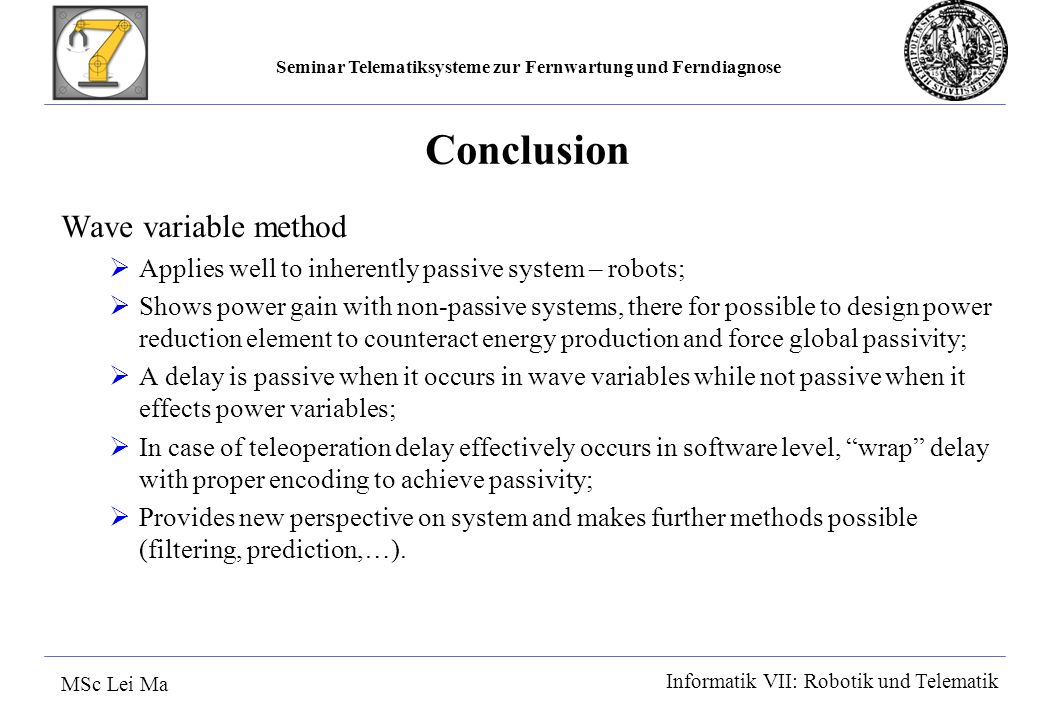 Seminar Telematiksysteme zur Fernwartung und Ferndiagnose MSc Lei Ma Informatik VII: Robotik und Telematik Conclusion Wave variable method Applies well to inherently passive system – robots; Shows power gain with non-passive systems, there for possible to design power reduction element to counteract energy production and force global passivity; A delay is passive when it occurs in wave variables while not passive when it effects power variables; In case of teleoperation delay effectively occurs in software level, wrap delay with proper encoding to achieve passivity; Provides new perspective on system and makes further methods possible (filtering, prediction,…).