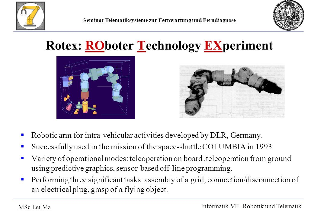 Seminar Telematiksysteme zur Fernwartung und Ferndiagnose MSc Lei Ma Informatik VII: Robotik und Telematik Rotex: ROboter Technology EXperiment Robotic arm for intra-vehicular activities developed by DLR, Germany.