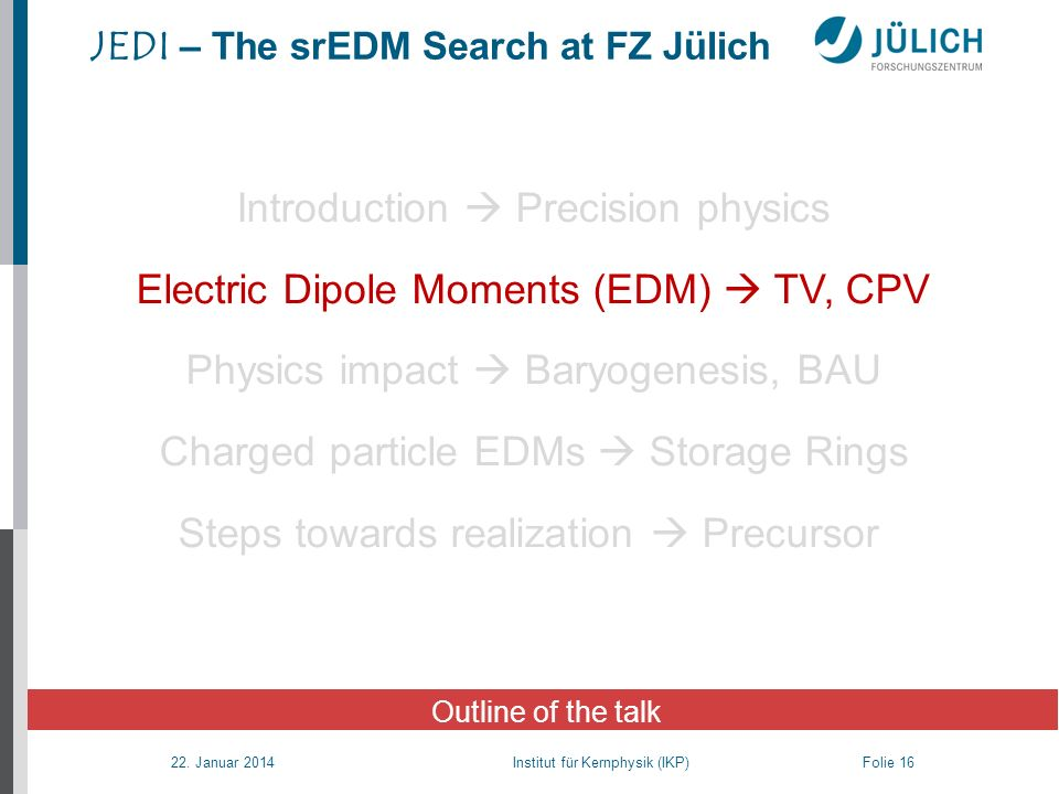22. Januar 2014 Institut für Kernphysik (IKP) Folie 16 JEDI – The srEDM Search at FZ Jülich Outline of the talk Introduction Precision physics Electri