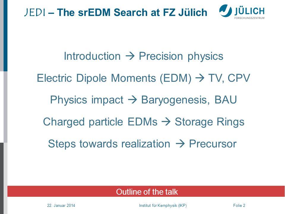 22. Januar 2014 Institut für Kernphysik (IKP) Folie 2 JEDI – The srEDM Search at FZ Jülich Outline of the talk Introduction Precision physics Electric