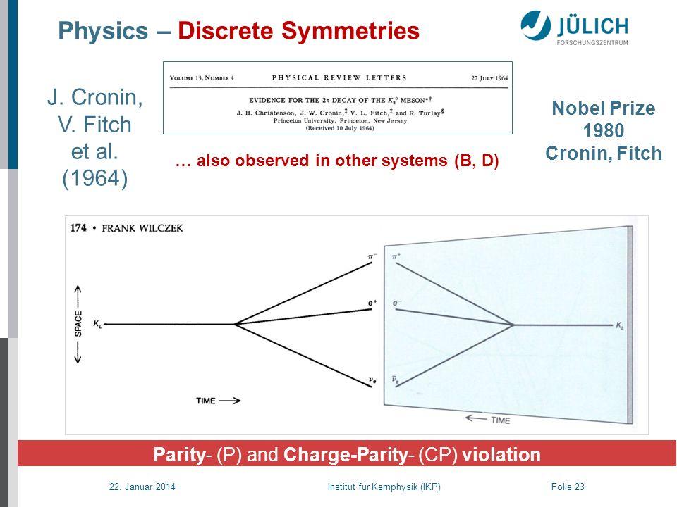 22. Januar 2014 Institut für Kernphysik (IKP) Folie 23 Parity- (P) and Charge-Parity- (CP) violation Physics – Discrete Symmetries Nobel Prize 1980 Cr