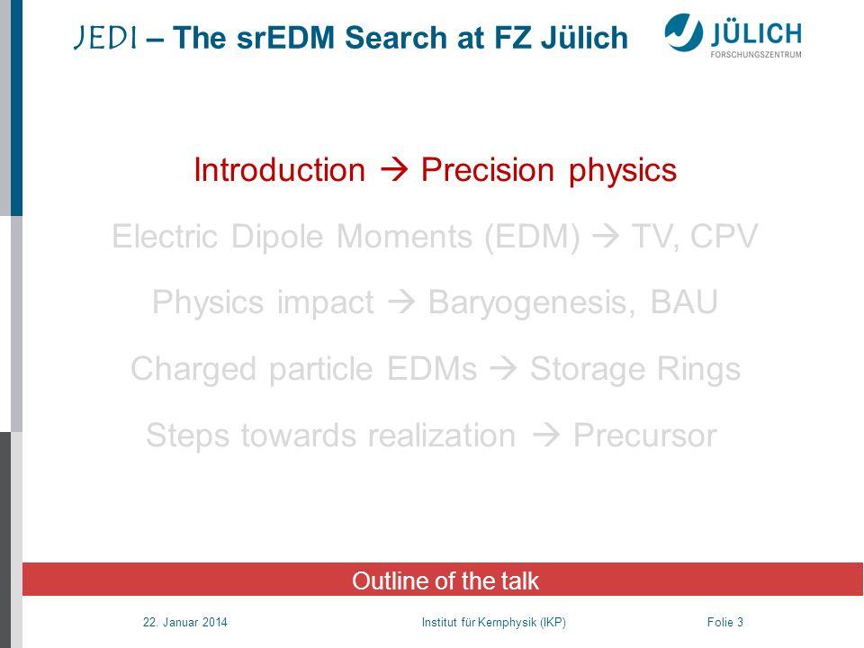 22. Januar 2014 Institut für Kernphysik (IKP) Folie 3 JEDI – The srEDM Search at FZ Jülich Outline of the talk Introduction Precision physics Electric