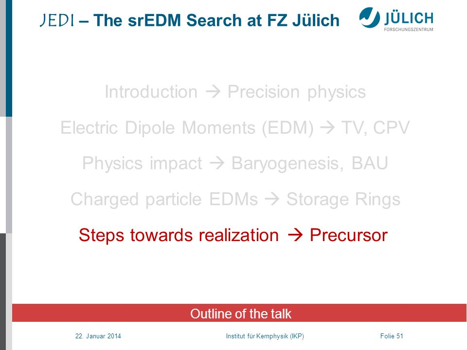 22. Januar 2014 Institut für Kernphysik (IKP) Folie 51 JEDI – The srEDM Search at FZ Jülich Outline of the talk Introduction Precision physics Electri
