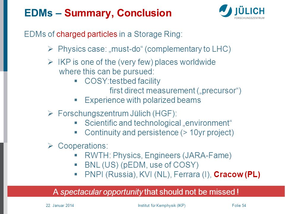 22. Januar 2014 Institut für Kernphysik (IKP) Folie 54 EDMs – Summary, Conclusion A spectacular opportunity that should not be missed ! EDMs of charge