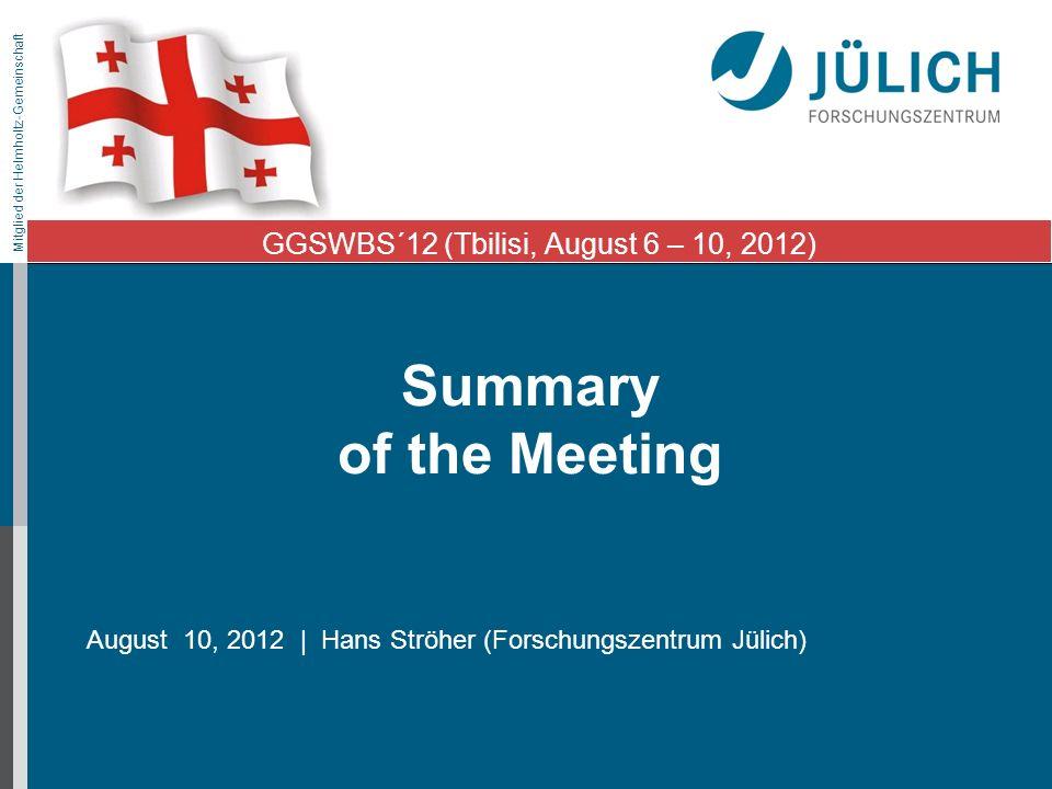 Mitglied der Helmholtz-Gemeinschaft Summary of the Meeting August 10, 2012 | Hans Ströher (Forschungszentrum Jülich) GGSWBS´12 (Tbilisi, August 6 – 10
