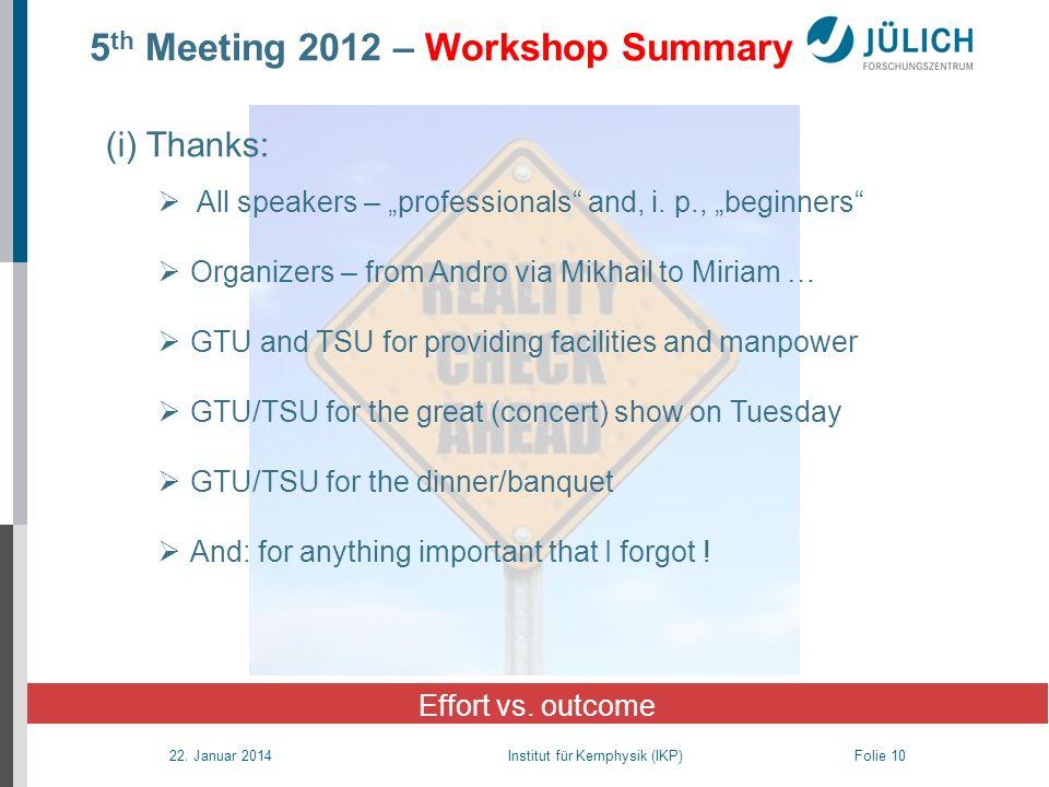 22. Januar 2014 Institut für Kernphysik (IKP) Folie 10 5 th Meeting 2012 – Workshop Summary Effort vs. outcome (i) Thanks: All speakers – professional
