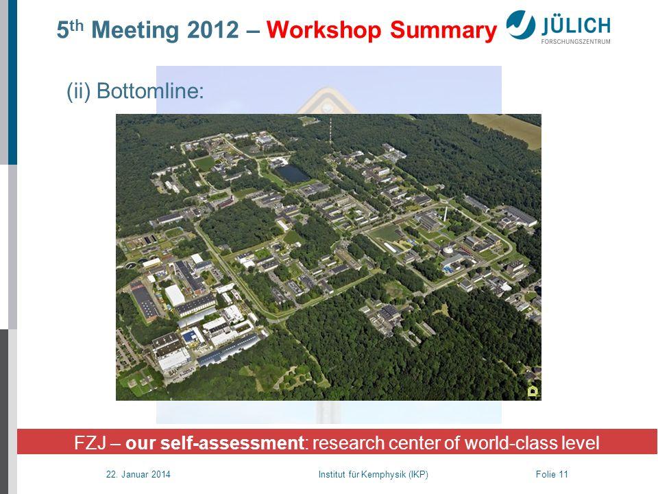 22. Januar 2014 Institut für Kernphysik (IKP) Folie 11 5 th Meeting 2012 – Workshop Summary FZJ – our self-assessment: research center of world-class