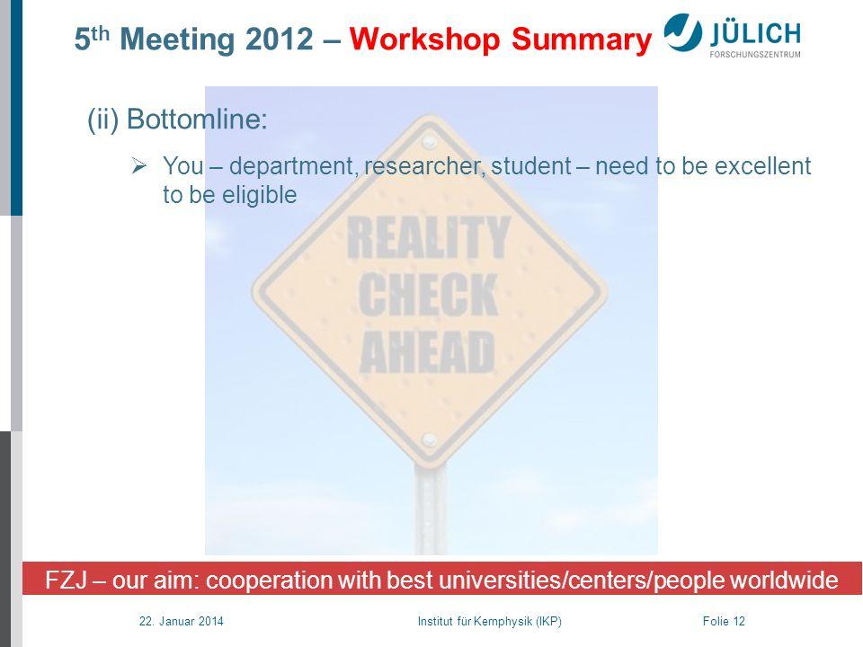 22. Januar 2014 Institut für Kernphysik (IKP) Folie 12 5 th Meeting 2012 – Workshop Summary FZJ – our aim: cooperation with best universities/centers/