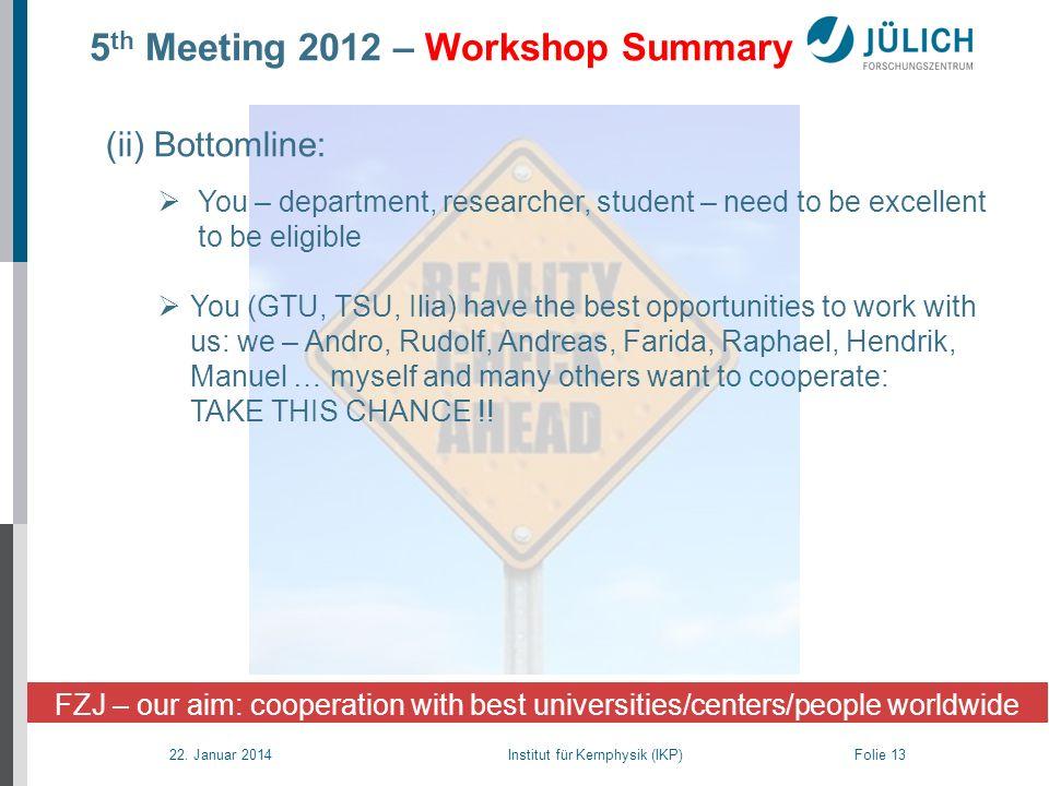 22. Januar 2014 Institut für Kernphysik (IKP) Folie 13 5 th Meeting 2012 – Workshop Summary (ii) Bottomline: You – department, researcher, student – n