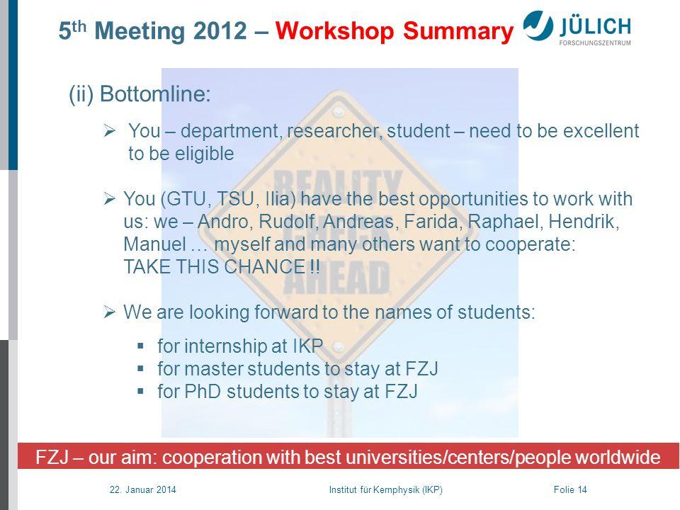 22. Januar 2014 Institut für Kernphysik (IKP) Folie 14 5 th Meeting 2012 – Workshop Summary (ii) Bottomline: You – department, researcher, student – n