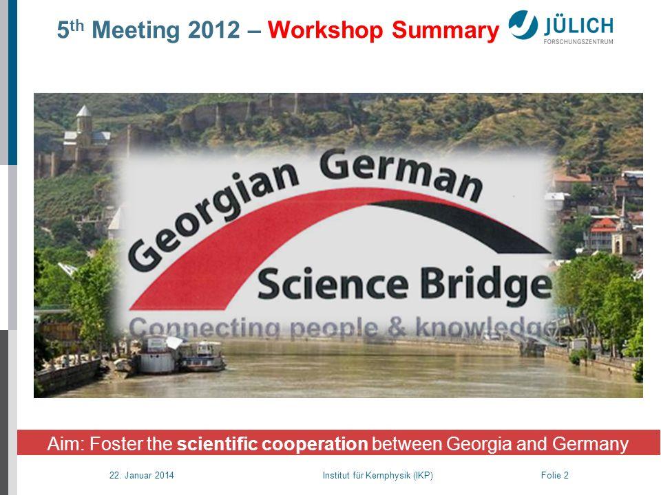 22. Januar 2014 Institut für Kernphysik (IKP) Folie 2 5 th Meeting 2012 – Workshop Summary Aim: Foster the scientific cooperation between Georgia and