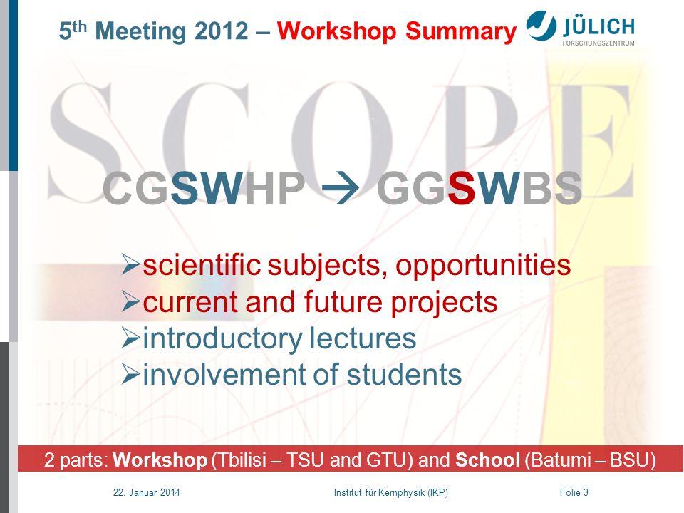 22. Januar 2014 Institut für Kernphysik (IKP) Folie 3 2 parts: Workshop (Tbilisi – TSU and GTU) and School (Batumi – BSU) CGSWHP GGSWBS scientific sub