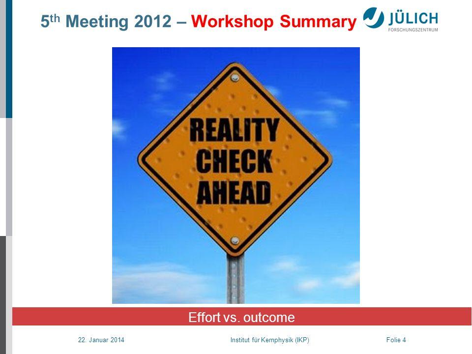 22. Januar 2014 Institut für Kernphysik (IKP) Folie 4 5 th Meeting 2012 – Workshop Summary Effort vs. outcome