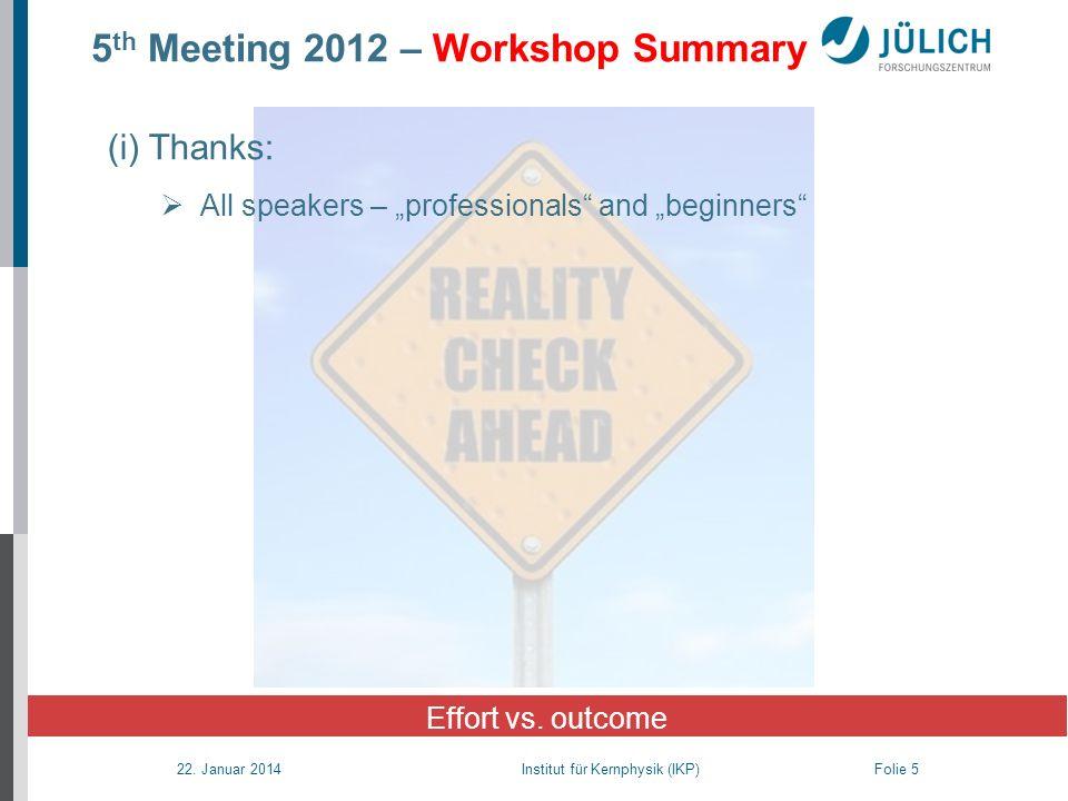 22. Januar 2014 Institut für Kernphysik (IKP) Folie 5 5 th Meeting 2012 – Workshop Summary Effort vs. outcome (i) Thanks: All speakers – professionals