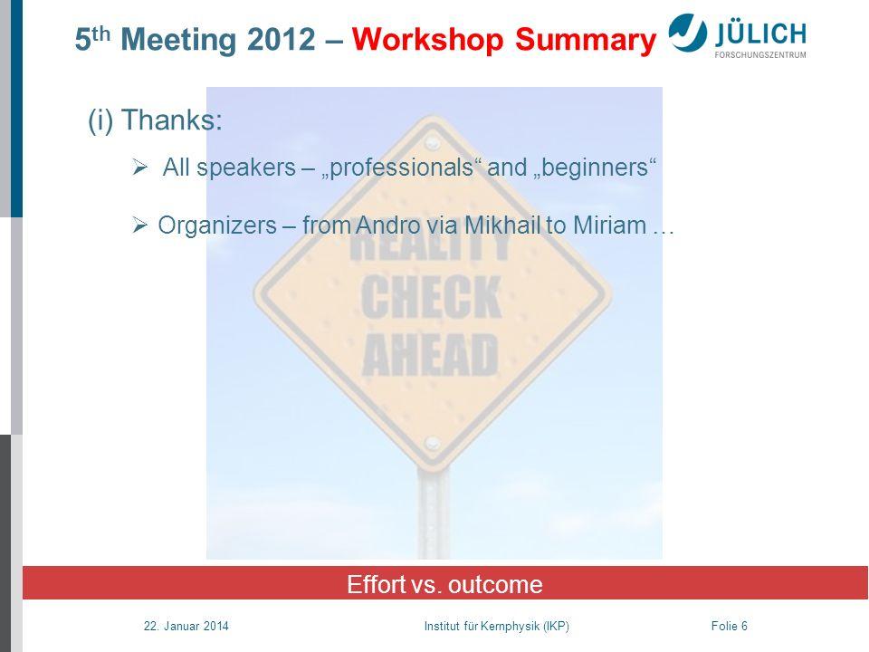 22. Januar 2014 Institut für Kernphysik (IKP) Folie 6 5 th Meeting 2012 – Workshop Summary Effort vs. outcome (i) Thanks: All speakers – professionals