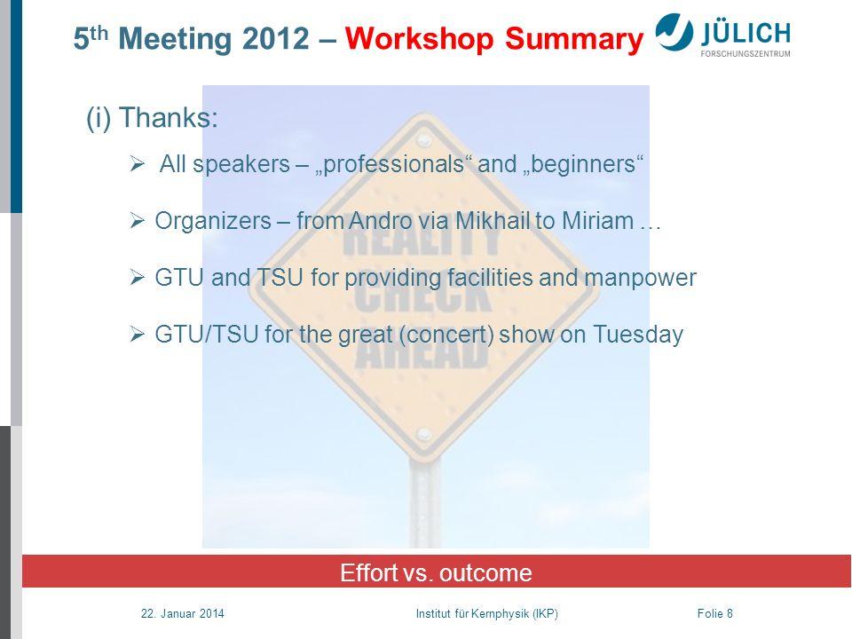 22. Januar 2014 Institut für Kernphysik (IKP) Folie 8 5 th Meeting 2012 – Workshop Summary Effort vs. outcome (i) Thanks: All speakers – professionals