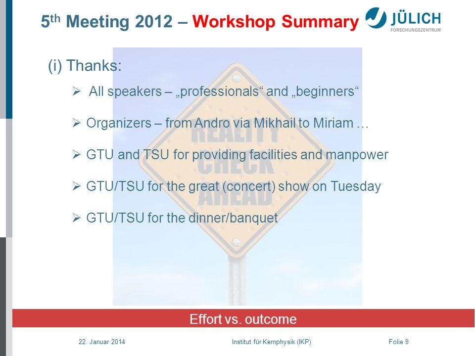 22. Januar 2014 Institut für Kernphysik (IKP) Folie 9 5 th Meeting 2012 – Workshop Summary Effort vs. outcome (i) Thanks: All speakers – professionals