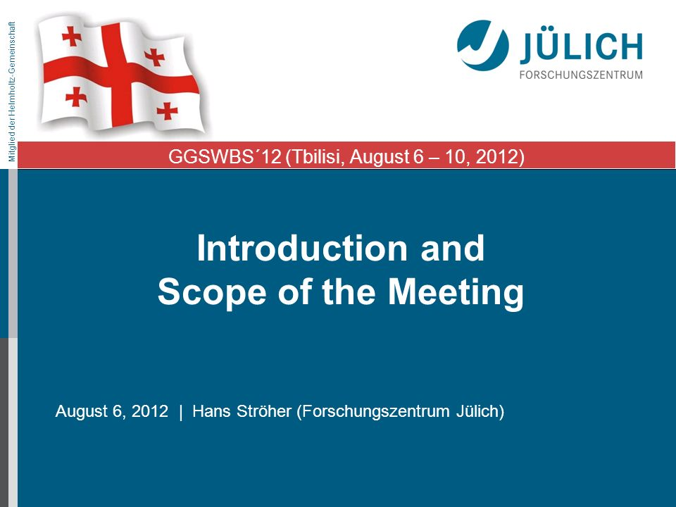 Mitglied der Helmholtz-Gemeinschaft Introduction and Scope of the Meeting August 6, 2012 | Hans Ströher (Forschungszentrum Jülich) GGSWBS´12 (Tbilisi, August 6 – 10, 2012)