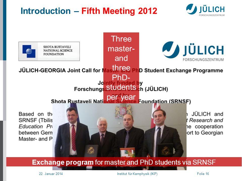 22. Januar 2014 Institut für Kernphysik (IKP) Folie 16 Introduction – Fifth Meeting 2012 Exchange program for master and PhD students via SRNSF Three