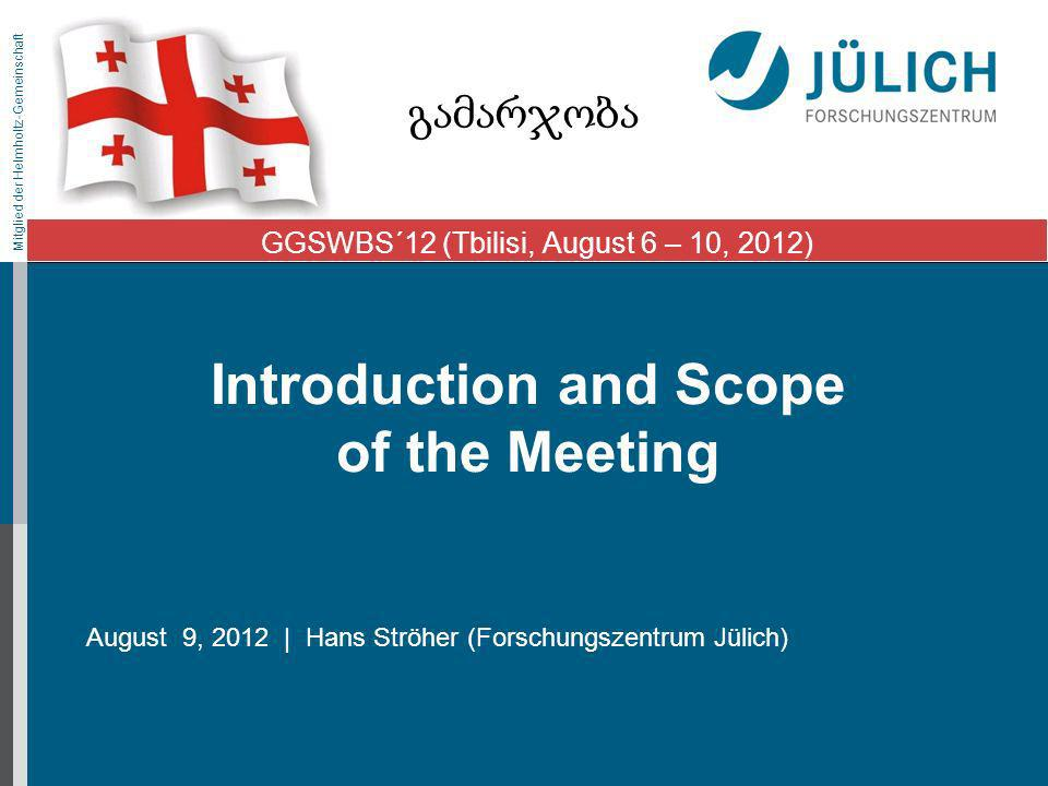 Mitglied der Helmholtz-Gemeinschaft Introduction and Scope of the Meeting August 9, 2012 | Hans Ströher (Forschungszentrum Jülich) GGSWBS´12 (Tbilisi, August 6 – 10, 2012)