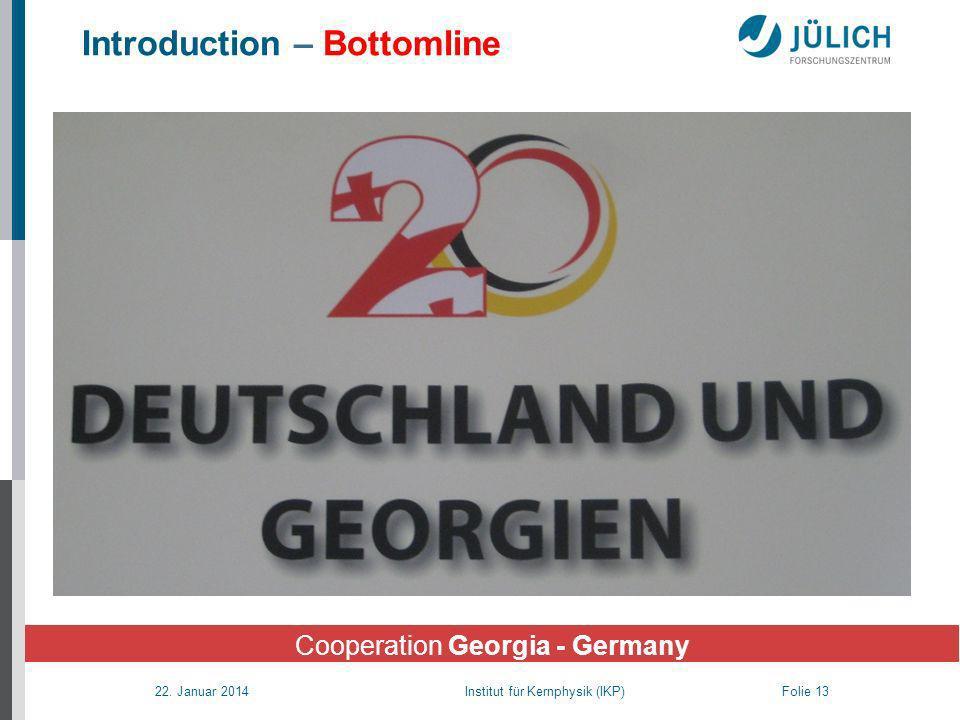 22. Januar 2014 Institut für Kernphysik (IKP) Folie 13 Introduction – Bottomline Cooperation Georgia - Germany