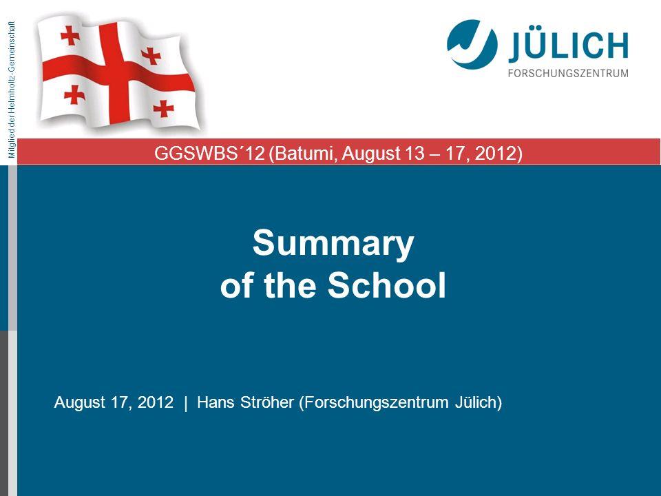 Mitglied der Helmholtz-Gemeinschaft Summary of the School August 17, 2012 | Hans Ströher (Forschungszentrum Jülich) GGSWBS´12 (Batumi, August 13 – 17, 2012)