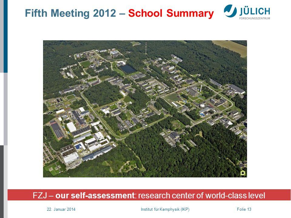 22. Januar 2014 Institut für Kernphysik (IKP) Folie 13 Fifth Meeting 2012 – School Summary FZJ – our self-assessment: research center of world-class l