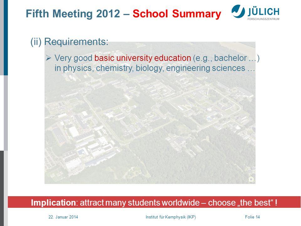 22. Januar 2014 Institut für Kernphysik (IKP) Folie 14 Fifth Meeting 2012 – School Summary Implication: attract many students worldwide – choose the b