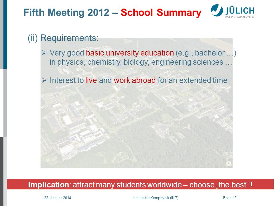 22. Januar 2014 Institut für Kernphysik (IKP) Folie 15 Fifth Meeting 2012 – School Summary Implication: attract many students worldwide – choose the b