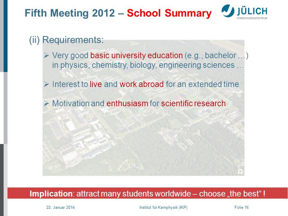 22. Januar 2014 Institut für Kernphysik (IKP) Folie 16 Fifth Meeting 2012 – School Summary Implication: attract many students worldwide – choose the b