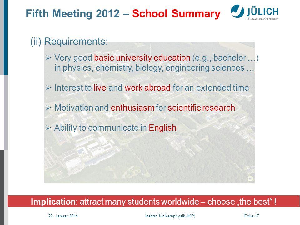 22. Januar 2014 Institut für Kernphysik (IKP) Folie 17 Fifth Meeting 2012 – School Summary Implication: attract many students worldwide – choose the b