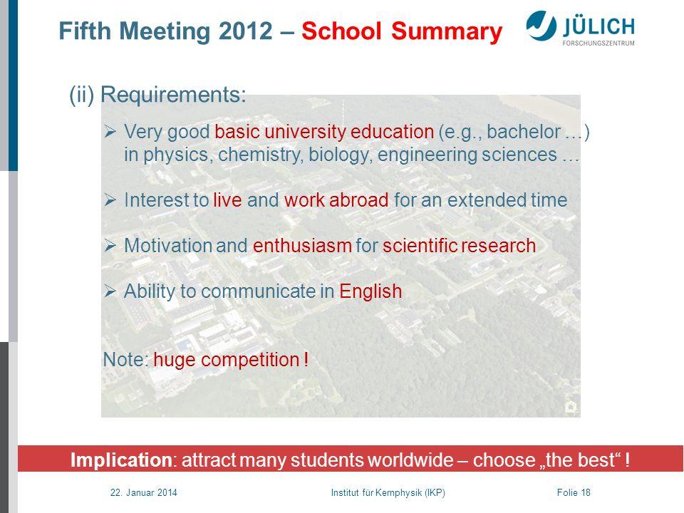 22. Januar 2014 Institut für Kernphysik (IKP) Folie 18 Fifth Meeting 2012 – School Summary Implication: attract many students worldwide – choose the b