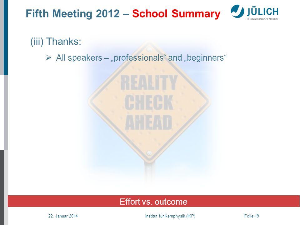 22. Januar 2014 Institut für Kernphysik (IKP) Folie 19 Fifth Meeting 2012 – School Summary Effort vs. outcome (iii) Thanks: All speakers – professiona