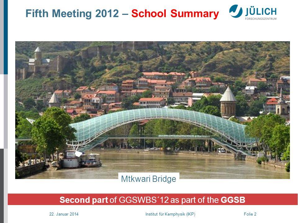 22. Januar 2014 Institut für Kernphysik (IKP) Folie 2 Fifth Meeting 2012 – School Summary Second part of GGSWBS´12 as part of the GGSB Mtkwari Bridge