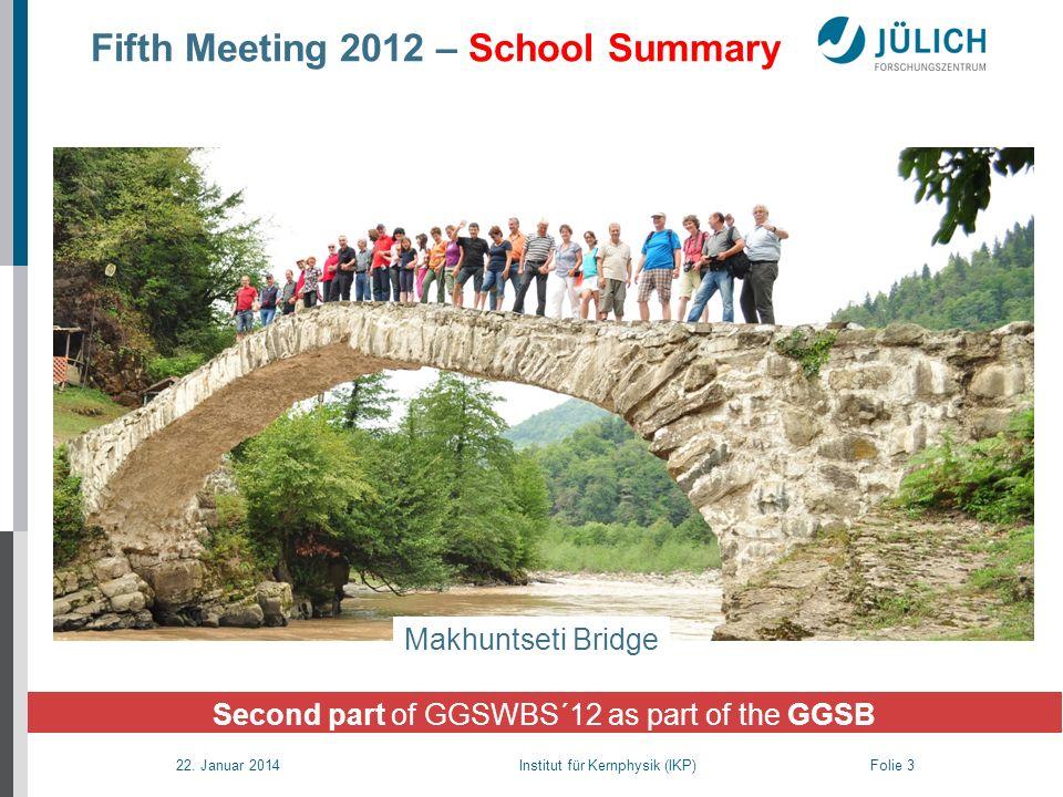 22. Januar 2014 Institut für Kernphysik (IKP) Folie 3 Fifth Meeting 2012 – School Summary Makhuntseti Bridge Second part of GGSWBS´12 as part of the G
