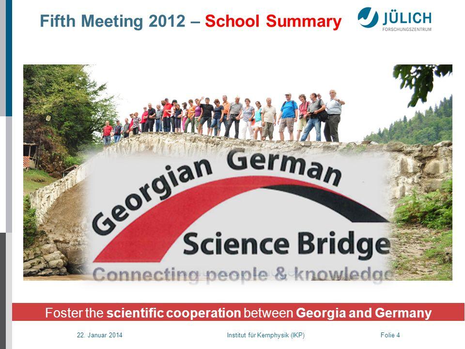 22. Januar 2014 Institut für Kernphysik (IKP) Folie 4 Fifth Meeting 2012 – School Summary Foster the scientific cooperation between Georgia and German