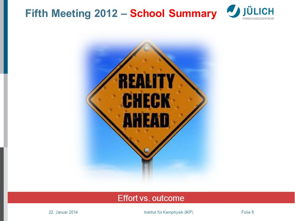 22. Januar 2014 Institut für Kernphysik (IKP) Folie 8 Effort vs. outcome Fifth Meeting 2012 – School Summary