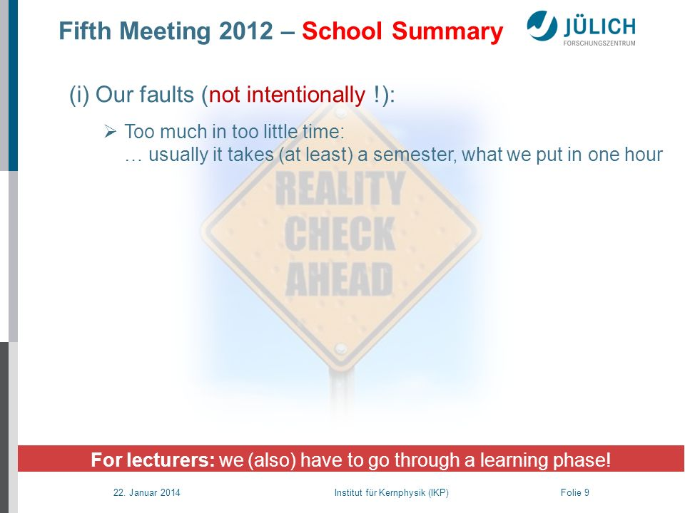 22. Januar 2014 Institut für Kernphysik (IKP) Folie 9 Fifth Meeting 2012 – School Summary For lecturers: we (also) have to go through a learning phase