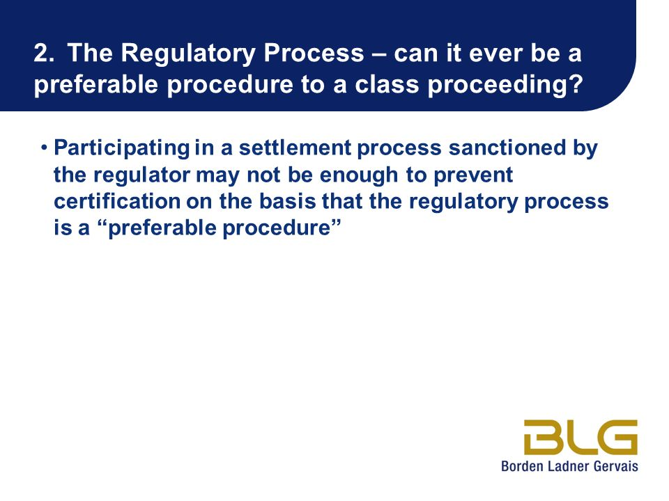 2.The Regulatory Process – can it ever be a preferable procedure to a class proceeding? Participating in a settlement process sanctioned by the regula