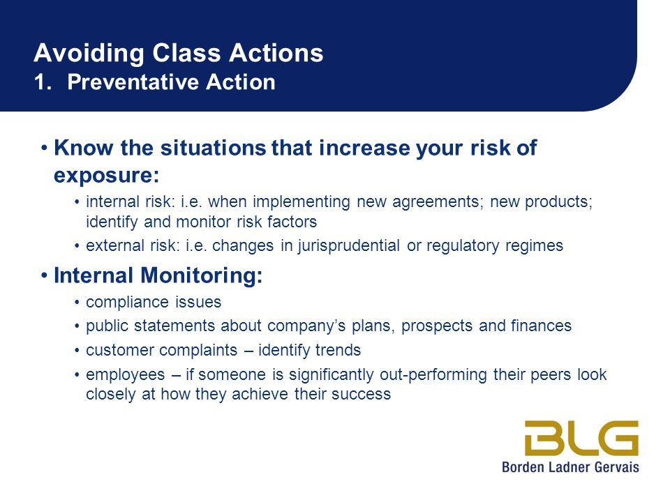 Avoiding Class Actions 1.Preventative Action Know the situations that increase your risk of exposure: internal risk: i.e. when implementing new agreem