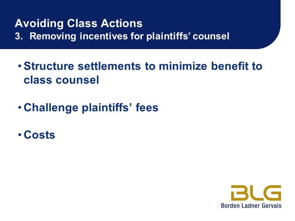 Avoiding Class Actions 3.Removing incentives for plaintiffs counsel Structure settlements to minimize benefit to class counsel Challenge plaintiffs fe