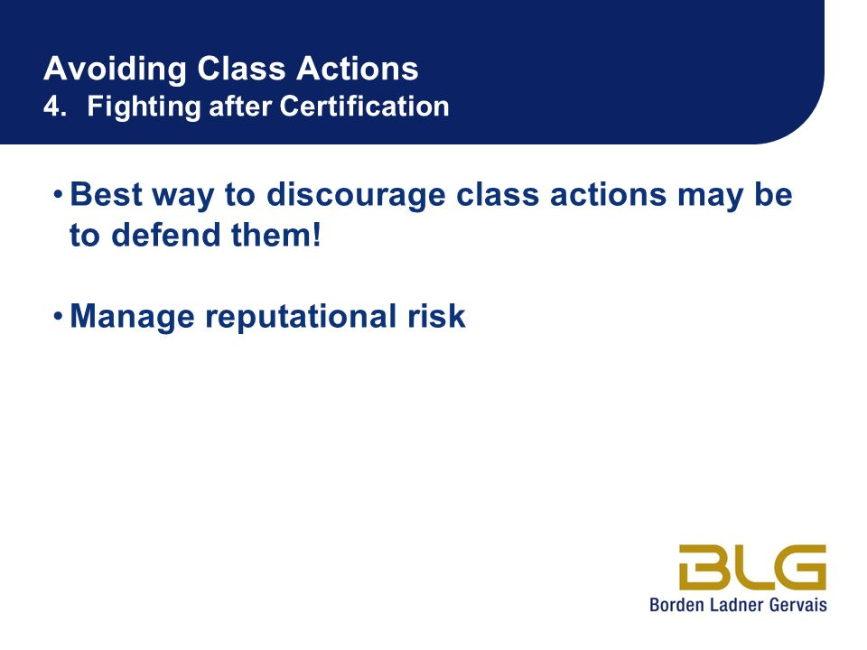 Avoiding Class Actions 4.Fighting after Certification Best way to discourage class actions may be to defend them! Manage reputational risk
