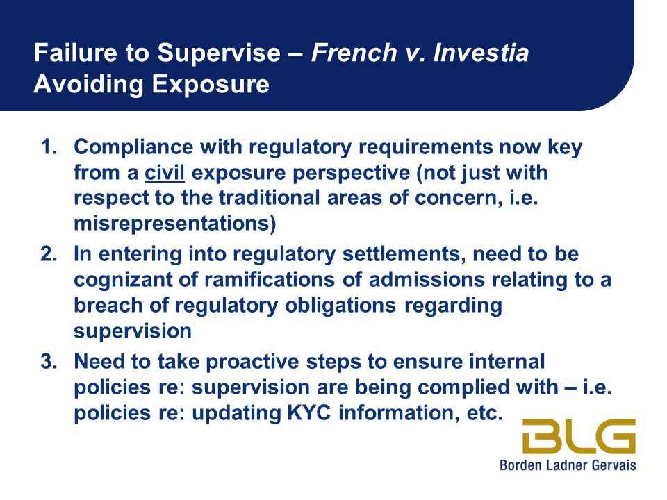 Failure to Supervise – French v. Investia Avoiding Exposure 1.Compliance with regulatory requirements now key from a civil exposure perspective (not j