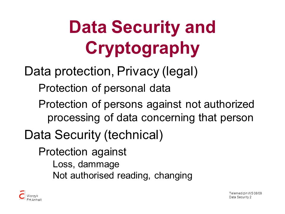 Telemedizin WS 08/09 Data Security 2 Worzyk FH Anhalt Data Security and Cryptography Data protection, Privacy (legal) Protection of personal data Prot