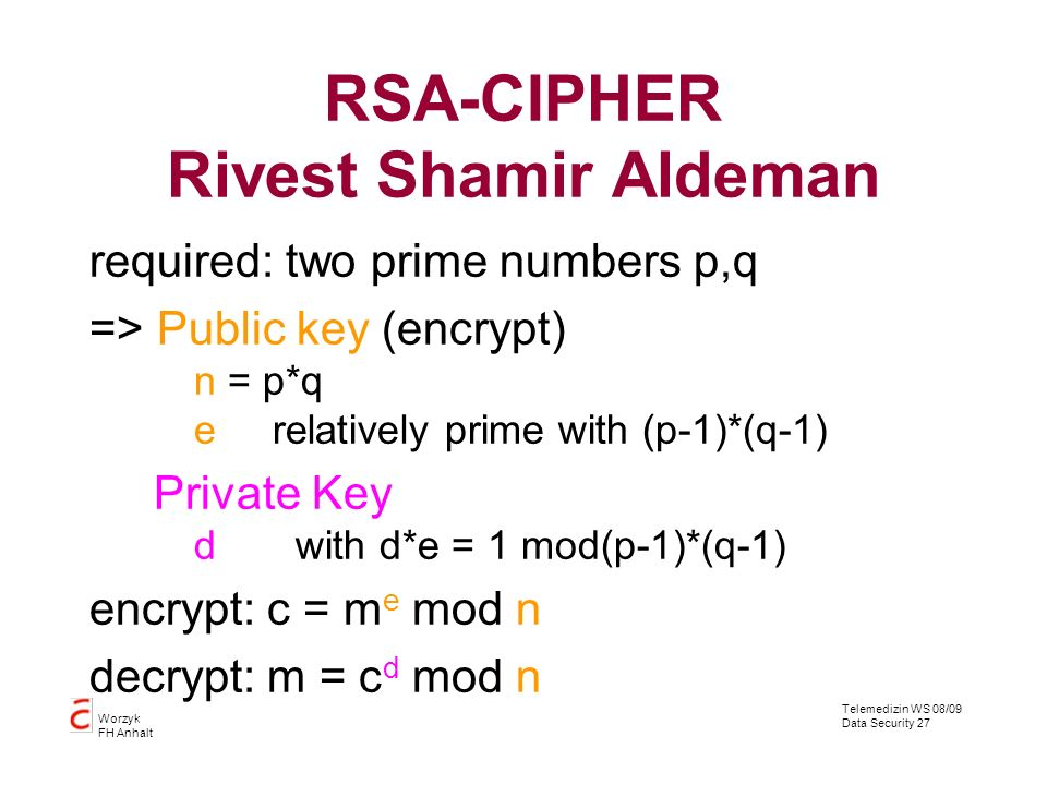 Telemedizin WS 08/09 Data Security 27 Worzyk FH Anhalt RSA-CIPHER Rivest Shamir Aldeman required: two prime numbers p,q => Public key (encrypt) n = p*