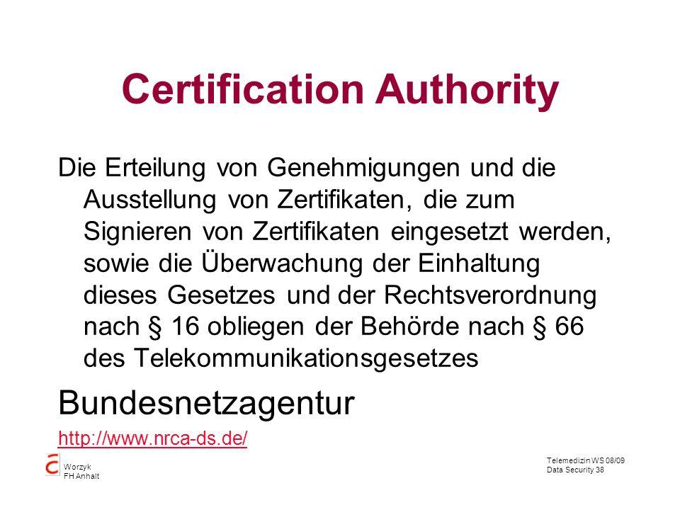 Telemedizin WS 08/09 Data Security 38 Worzyk FH Anhalt Certification Authority Die Erteilung von Genehmigungen und die Ausstellung von Zertifikaten, die zum Signieren von Zertifikaten eingesetzt werden, sowie die Überwachung der Einhaltung dieses Gesetzes und der Rechtsverordnung nach § 16 obliegen der Behörde nach § 66 des Telekommunikationsgesetzes Bundesnetzagentur http://www.nrca-ds.de/